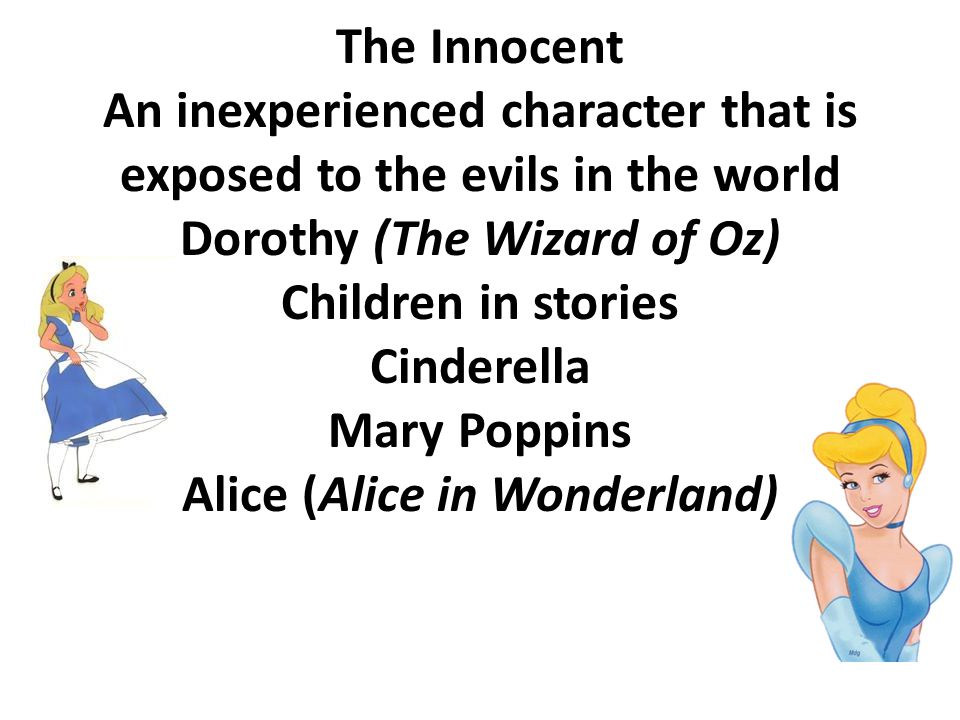 The Innocent An inexperienced character that is exposed to the evils in the world Dorothy (The Wizard of Oz) Children in stories Cinderella Mary Poppi