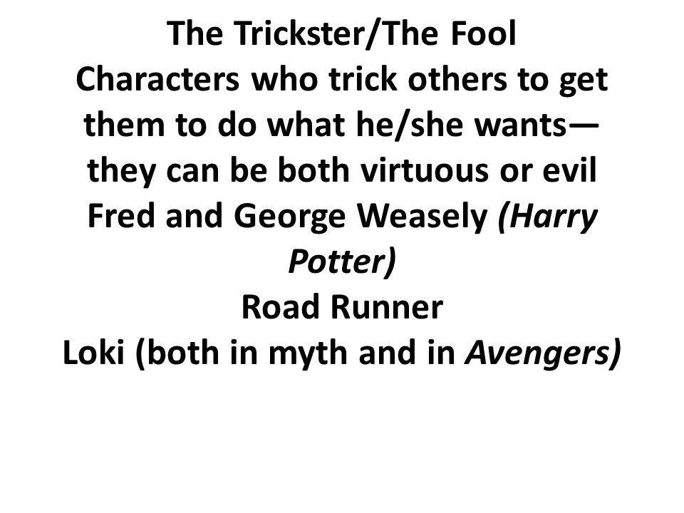 The Trickster/The Fool Characters who trick others to get them to do what he/she wants— they can be both virtuous or evil Fred and George Weasely (Harry Potter) Road Runner Loki (both in myth and in Avengers)