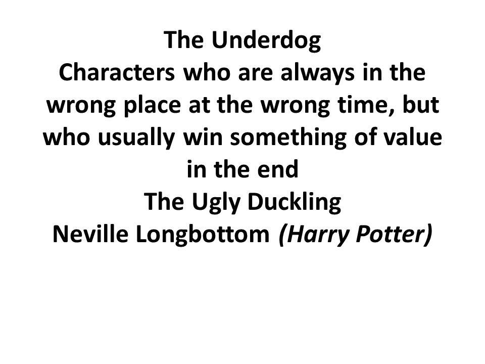 The Underdog Characters who are always in the wrong place at the wrong time, but who usually win something of value in the end The Ugly Duckling Nevil