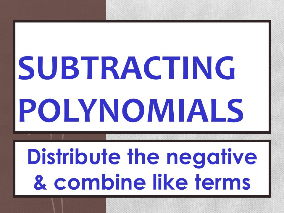 SUBTRACTING POLYNOMIALS Distribute the negative & combine like terms