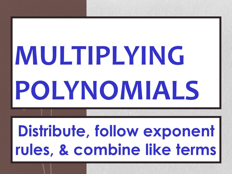 MULTIPLYING POLYNOMIALS Distribute, follow exponent rules, & combine like terms