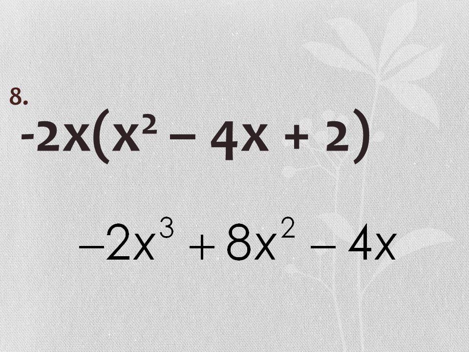 -2x(x 2 – 4x + 2) 8.