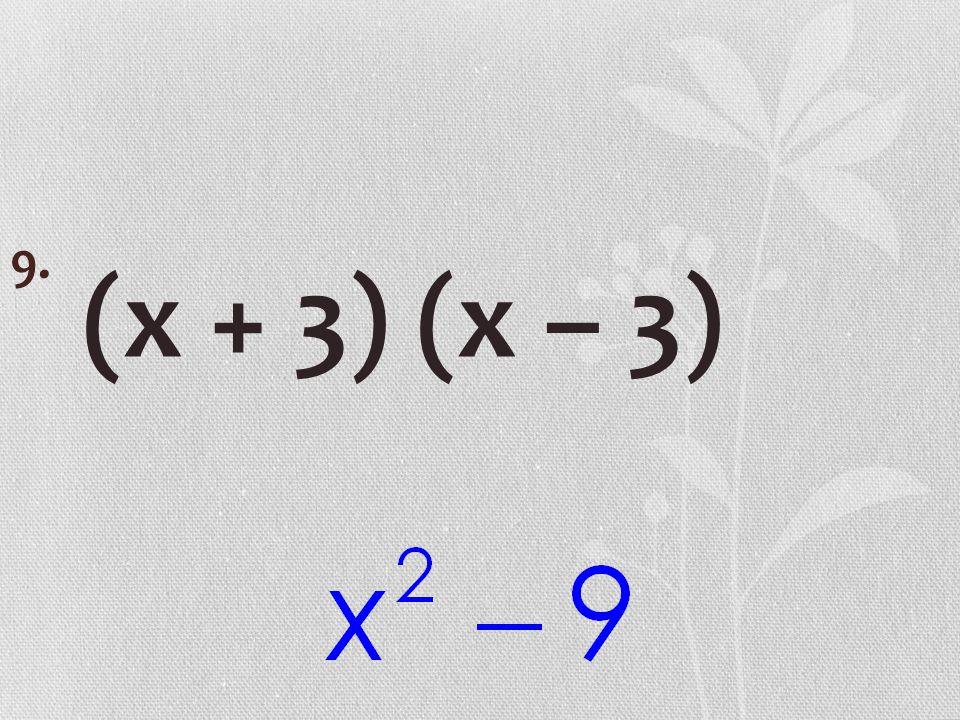 (x + 3) (x – 3) 9.
