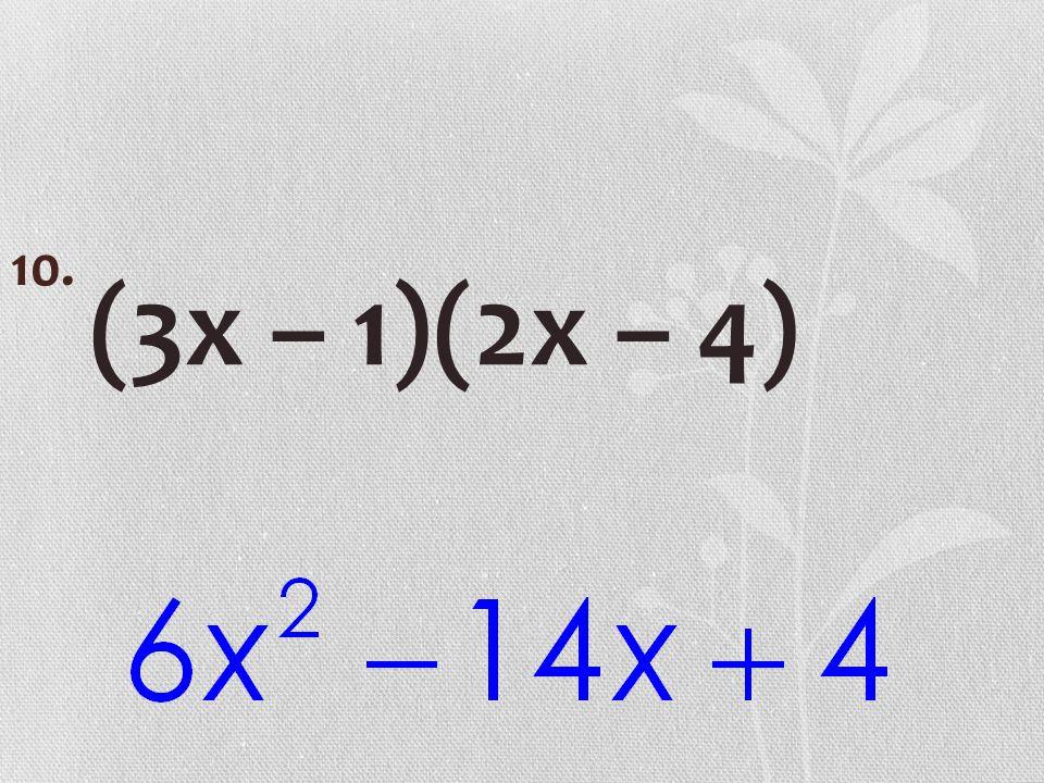 (3x – 1)(2x – 4) 10.
