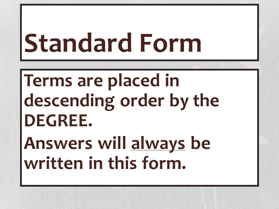 Standard Form Terms are placed in descending order by the DEGREE.