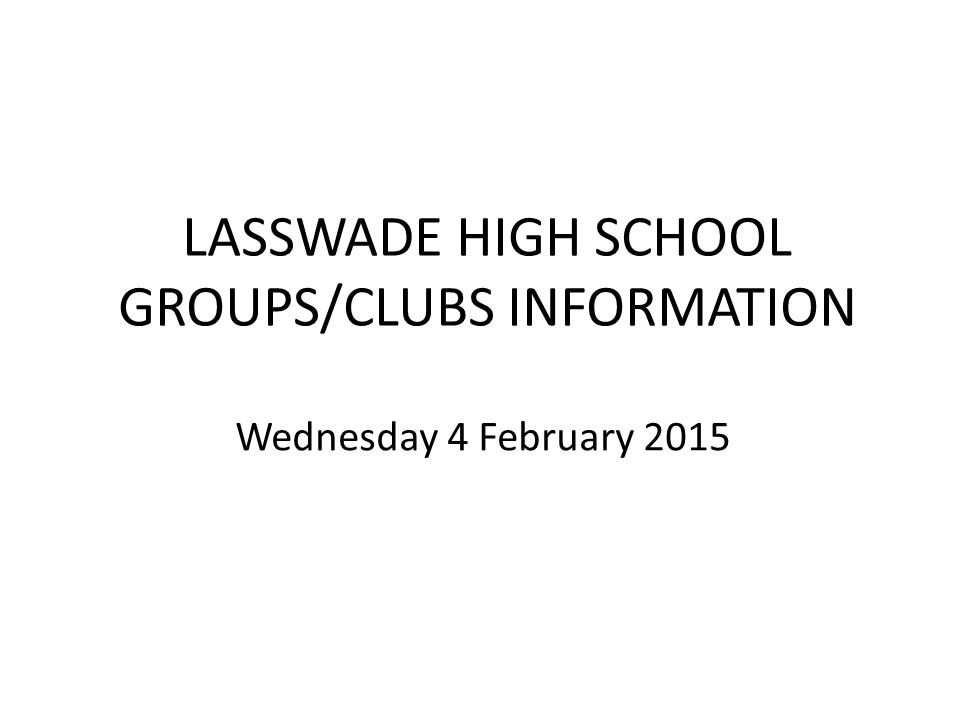 LASSWADE HIGH SCHOOL GROUPS/CLUBS INFORMATION Wednesday 4 February 2015