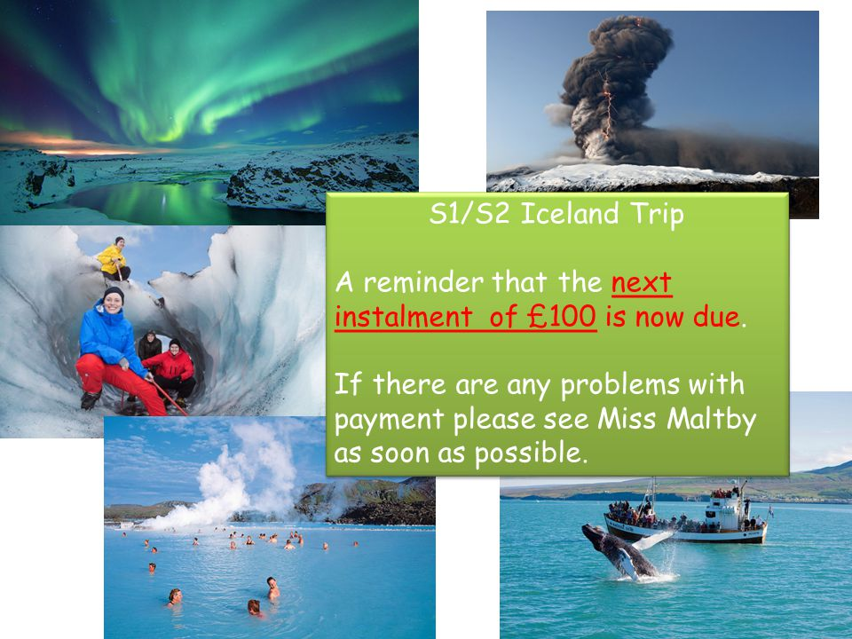 S1/S2 Iceland Trip A reminder that the next instalment of £100 is now due. If there are any problems with payment please see Miss Maltby as soon as po