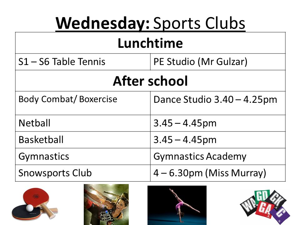 Wednesday: Sports Clubs Lunchtime S1 – S6 Table TennisPE Studio (Mr Gulzar) After school Body Combat/ Boxercise Dance Studio 3.40 – 4.25pm Netball3.45