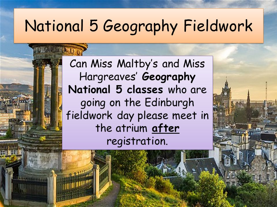 National 5 Geography Fieldwork Can Miss Maltby's and Miss Hargreaves' Geography National 5 classes who are going on the Edinburgh fieldwork day please