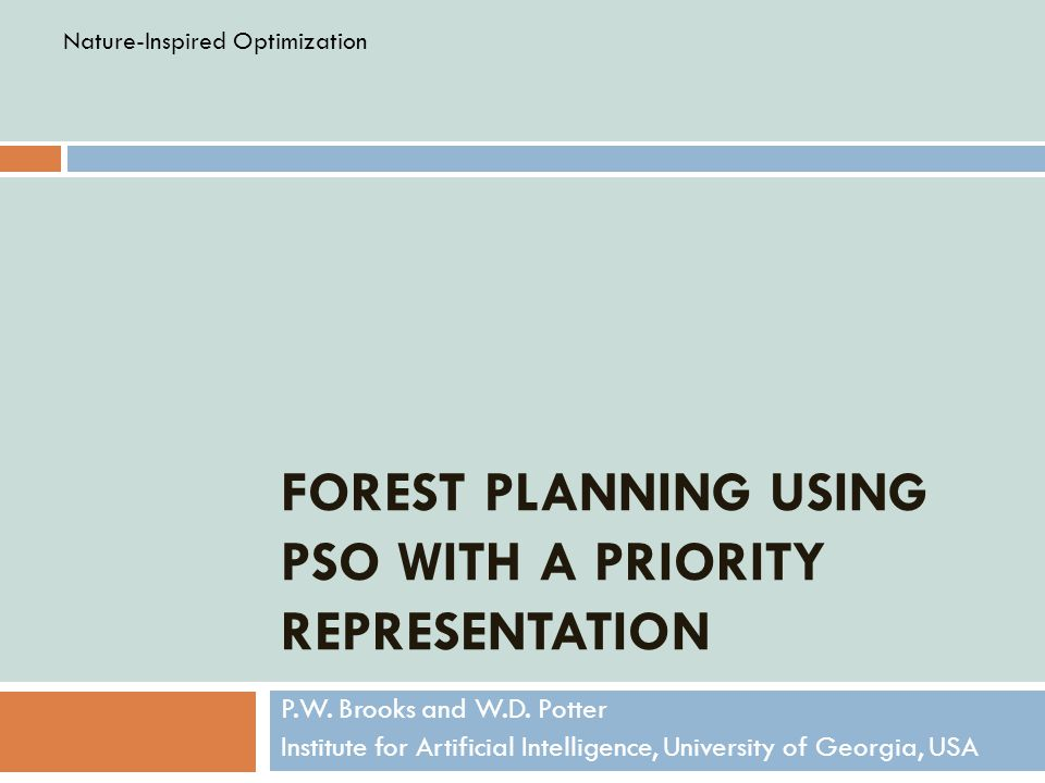 FOREST PLANNING USING PSO WITH A PRIORITY REPRESENTATION P.W. Brooks and W.D. Potter Institute for Artificial Intelligence, University of Georgia, USA