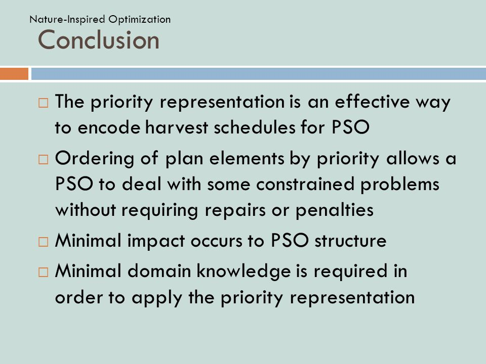 Conclusion  The priority representation is an effective way to encode harvest schedules for PSO  Ordering of plan elements by priority allows a PSO to deal with some constrained problems without requiring repairs or penalties  Minimal impact occurs to PSO structure  Minimal domain knowledge is required in order to apply the priority representation Nature-Inspired Optimization