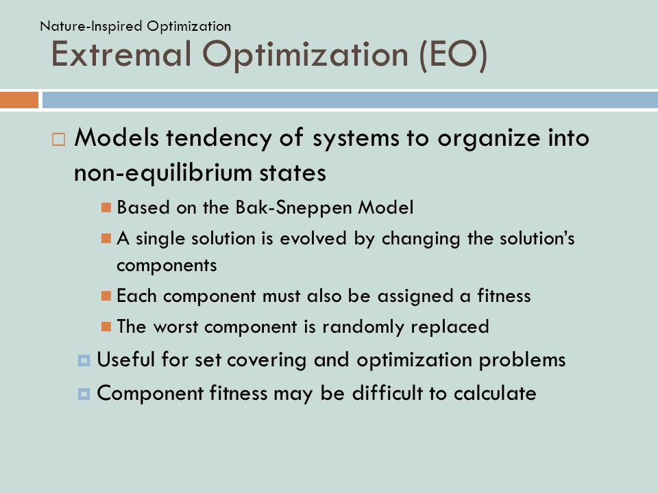 Extremal Optimization (EO)  Models tendency of systems to organize into non-equilibrium states Based on the Bak-Sneppen Model A single solution is ev