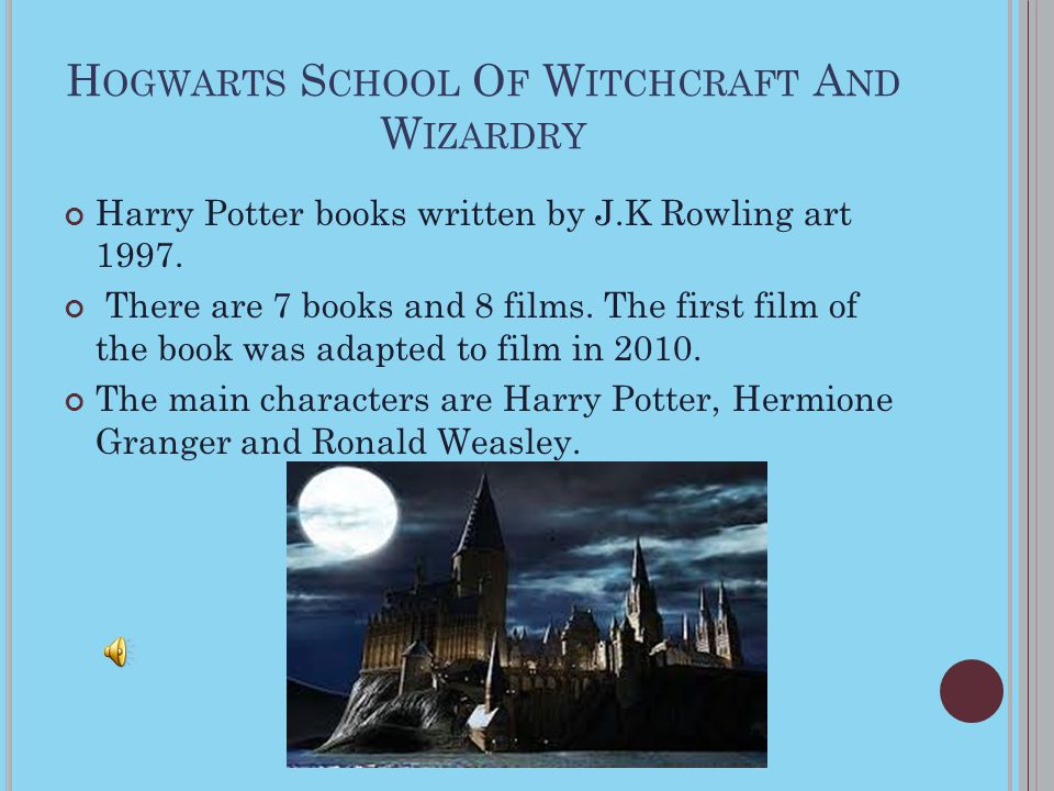 H OGWARTS S CHOOL O F W ITCHCRAFT A ND W IZARDRY Harry Potter books written by J.K Rowling art 1997. There are 7 books and 8 films. The first film of
