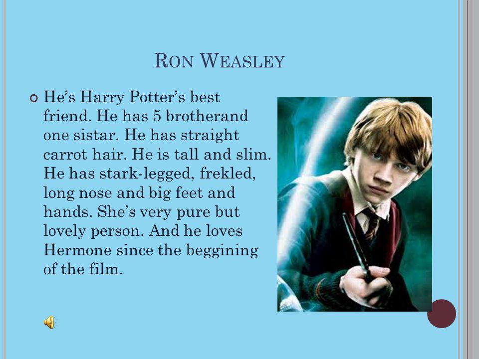 R ON W EASLEY He's Harry Potter's best friend.He has 5 brotherand one sistar.