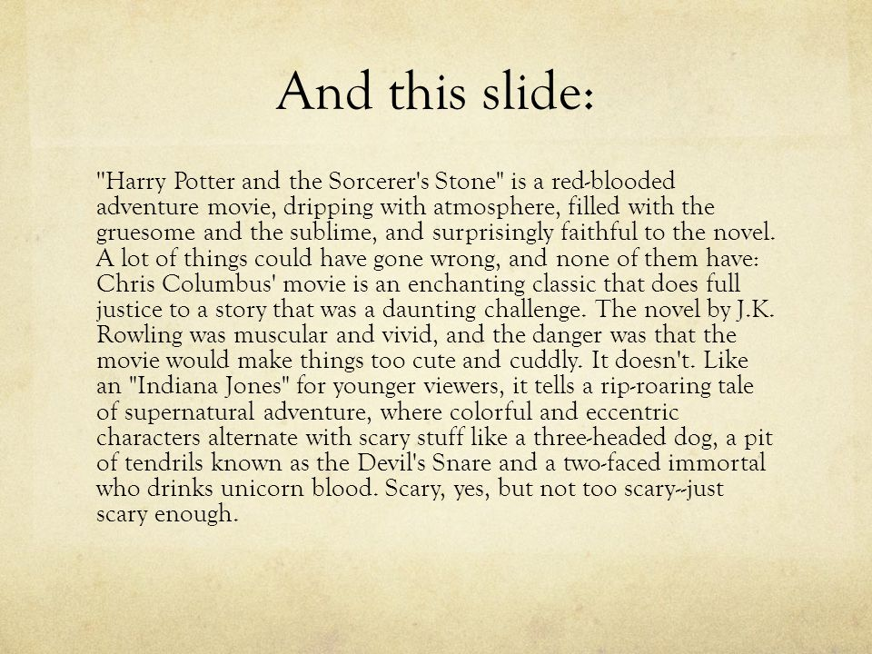 And this slide: Harry Potter and the Sorcerer s Stone is a red-blooded adventure movie, dripping with atmosphere, filled with the gruesome and the sublime, and surprisingly faithful to the novel.