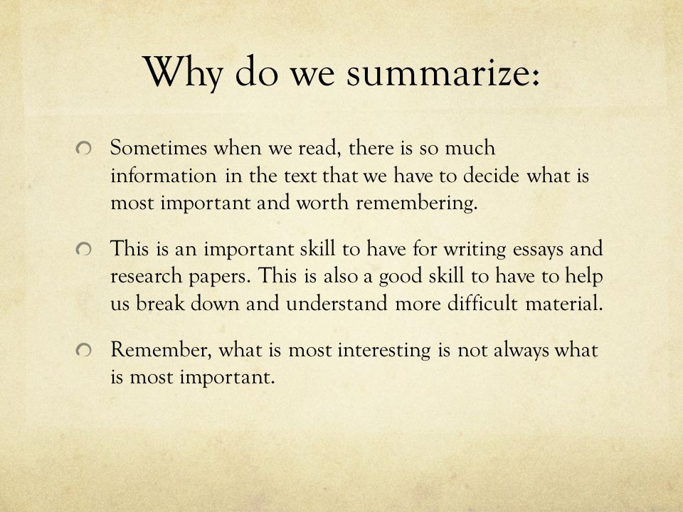 Why do we summarize: Sometimes when we read, there is so much information in the text that we have to decide what is most important and worth remembering.