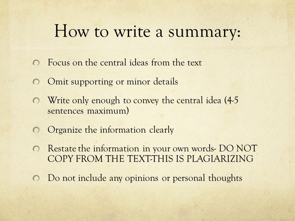 How to write a summary: Focus on the central ideas from the text Omit supporting or minor details Write only enough to convey the central idea (4-5 se