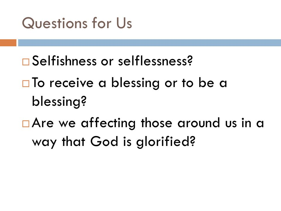 Questions for Us  Selfishness or selflessness.  To receive a blessing or to be a blessing.