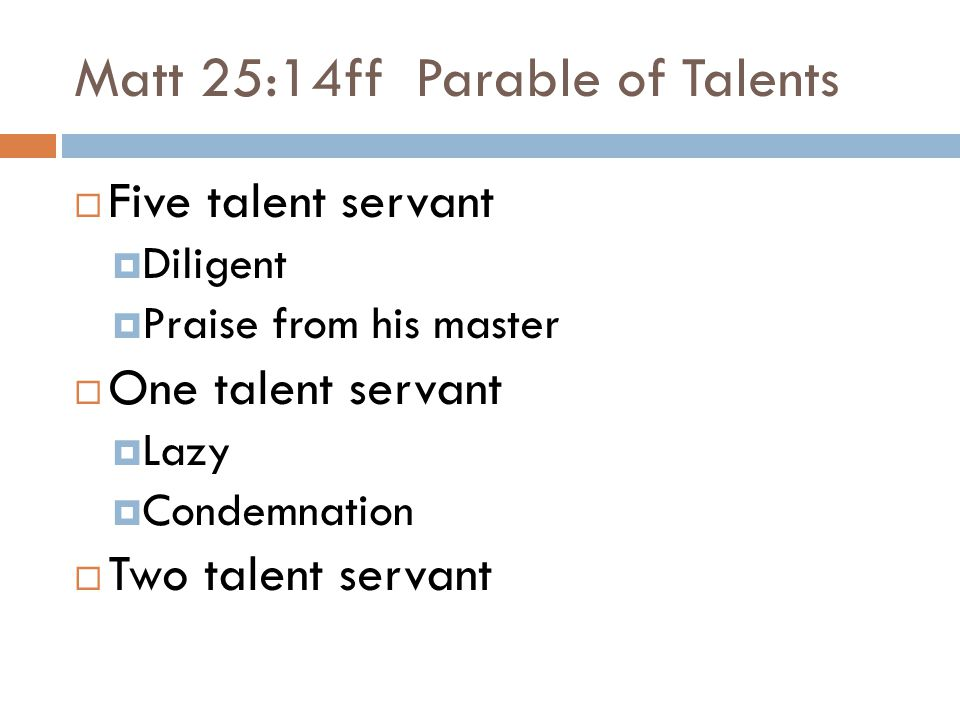 Matt 25:14ff Parable of Talents  Five talent servant  Diligent  Praise from his master  One talent servant  Lazy  Condemnation  Two talent servant