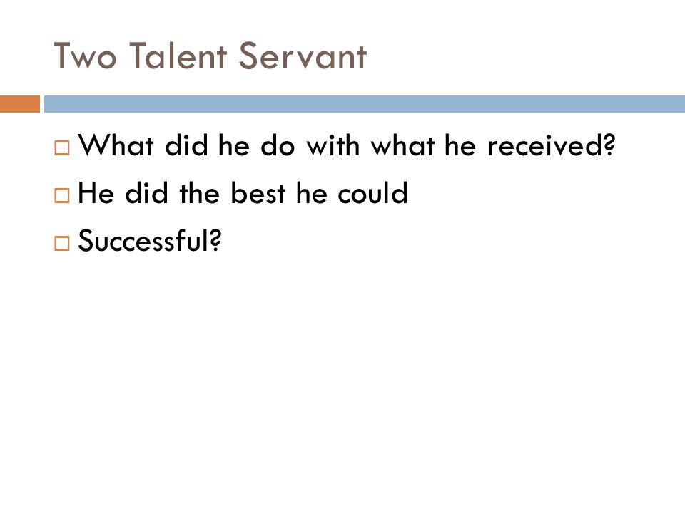 Two Talent Servant  What did he do with what he received  He did the best he could  Successful