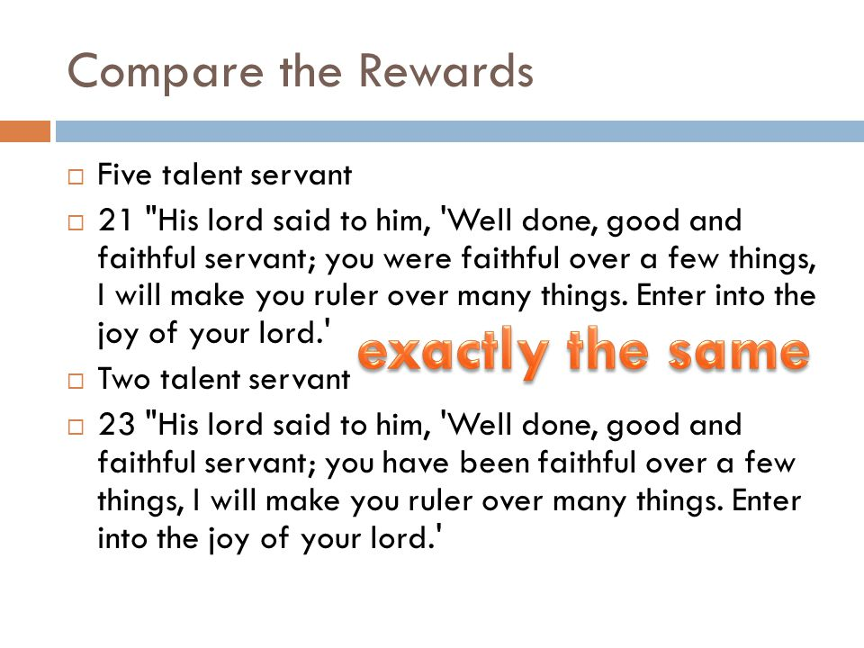 Compare the Rewards  Five talent servant  21 His lord said to him, Well done, good and faithful servant; you were faithful over a few things, I will make you ruler over many things.
