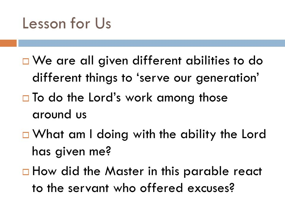 Lesson for Us  We are all given different abilities to do different things to 'serve our generation'  To do the Lord's work among those around us  What am I doing with the ability the Lord has given me.