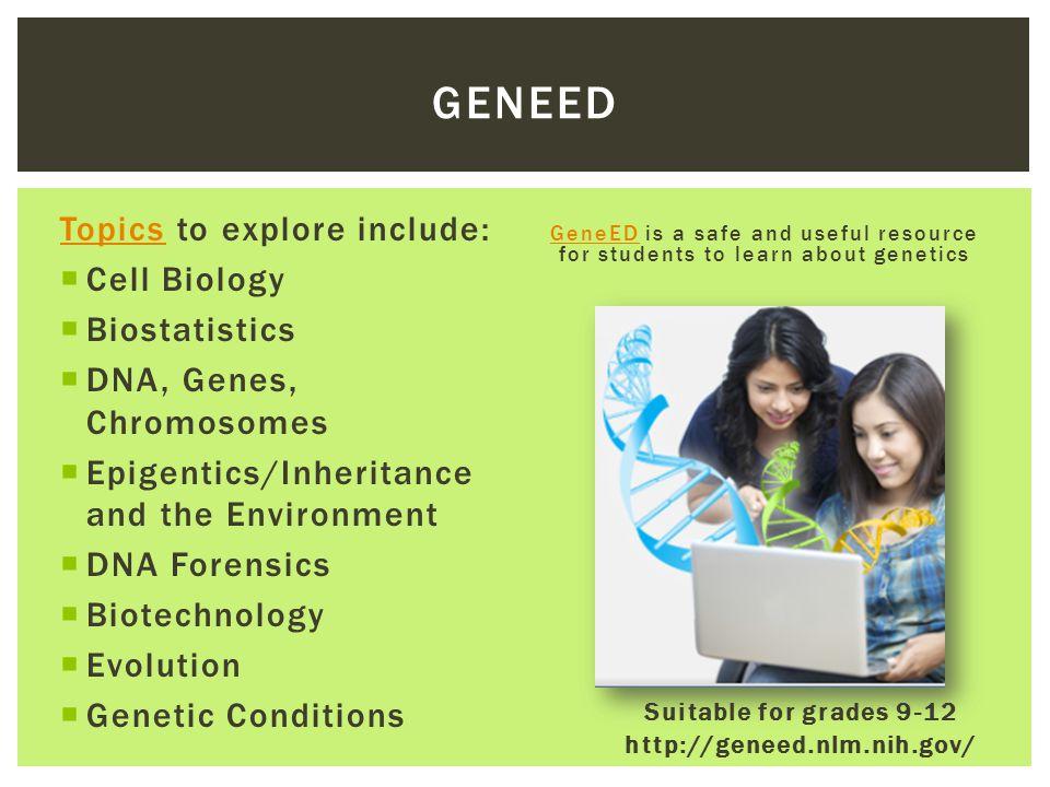 Suitable for grades 9-12 http://geneed.nlm.nih.gov/ TopicsTopics to explore include:  Cell Biology  Biostatistics  DNA, Genes, Chromosomes  Epigen