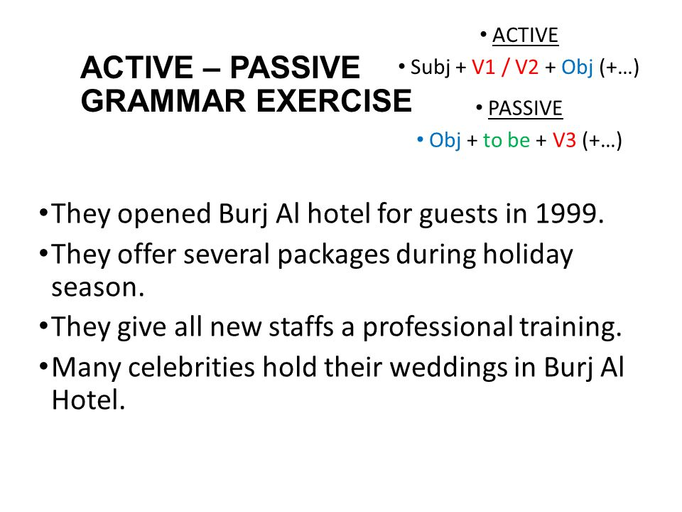ACTIVE – PASSIVE GRAMMAR EXERCISE They opened Burj Al hotel for guests in 1999. They offer several packages during holiday season. They give all new s