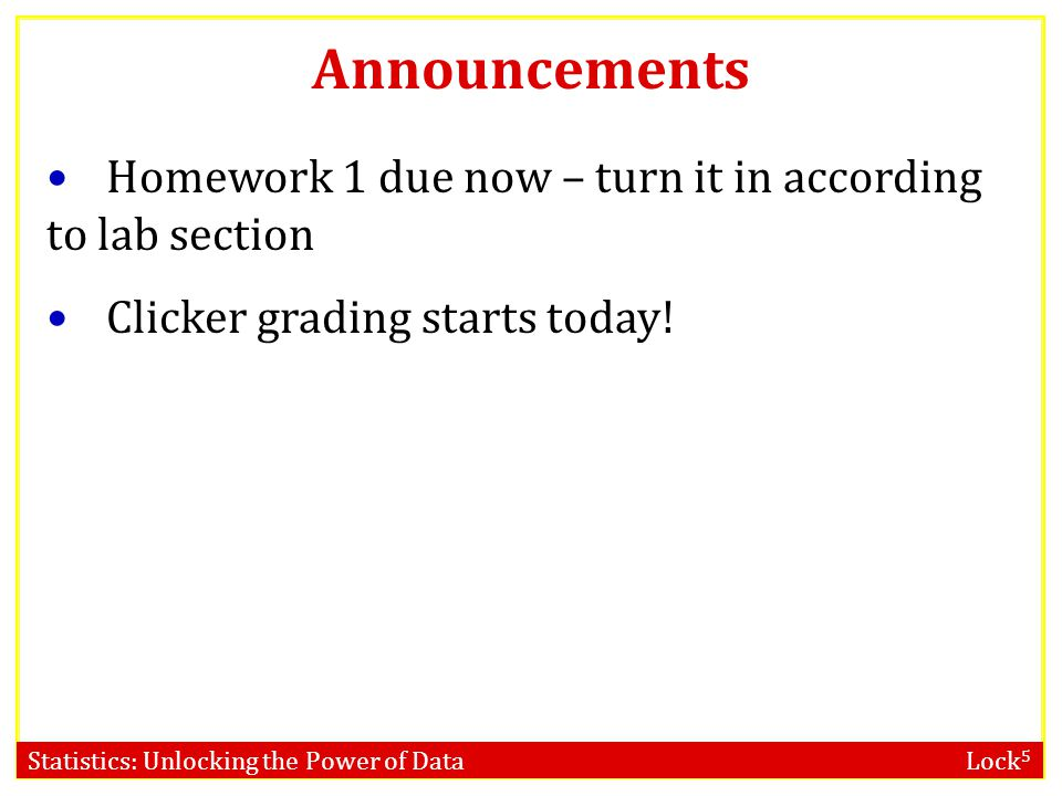 Statistics: Unlocking the Power of Data Lock 5 Announcements Homework 1 due now – turn it in according to lab section Clicker grading starts today!