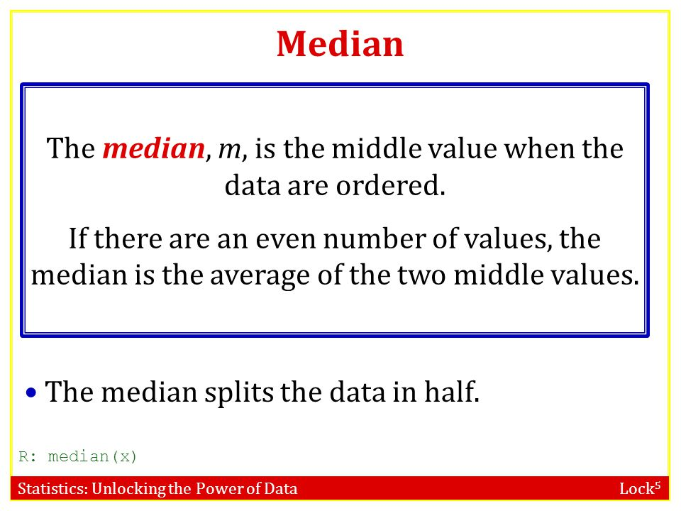 Statistics: Unlocking the Power of Data Lock 5 Median The median, m, is the middle value when the data are ordered. If there are an even number of val