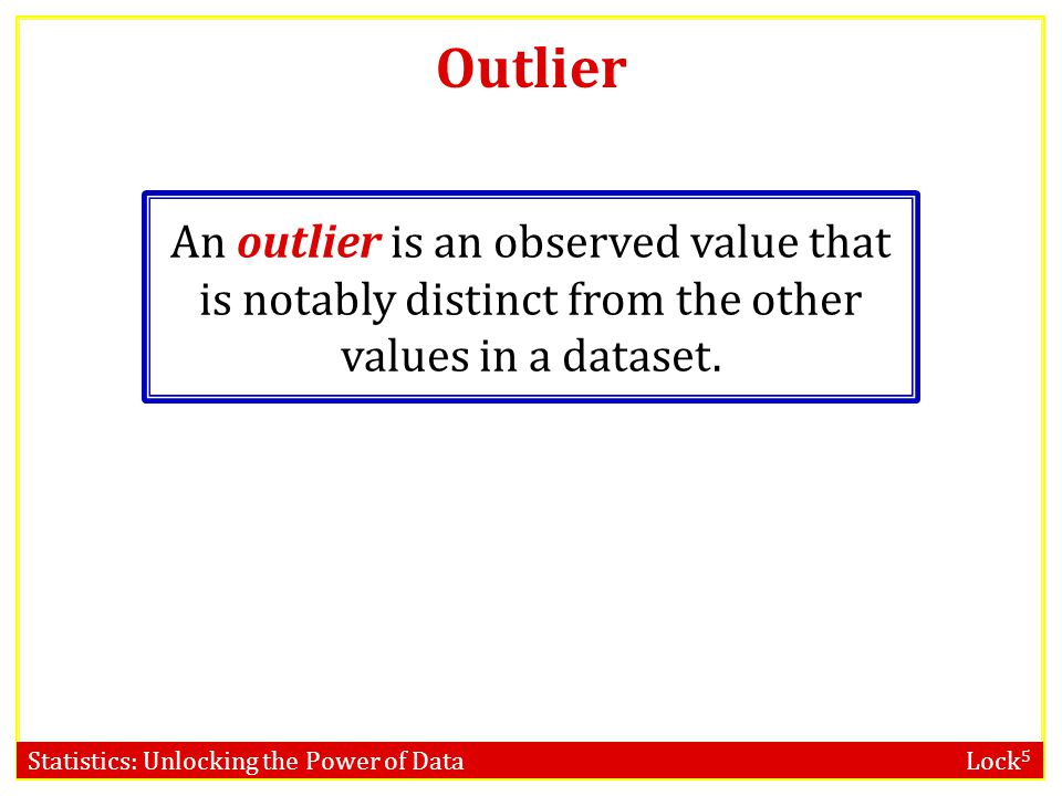 Statistics: Unlocking the Power of Data Lock 5 Outlier An outlier is an observed value that is notably distinct from the other values in a dataset.