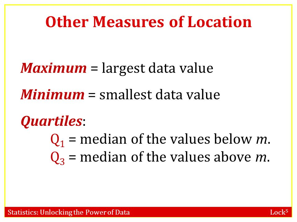 Statistics: Unlocking the Power of Data Lock 5 Other Measures of Location Maximum = largest data value Minimum = smallest data value Quartiles: Q 1 =