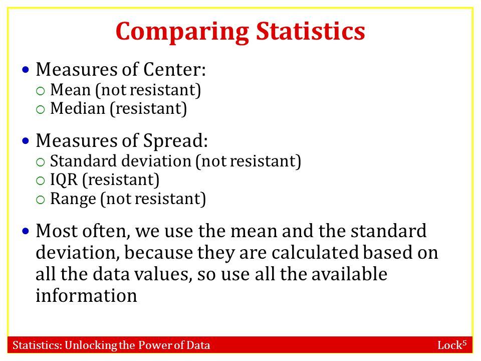Statistics: Unlocking the Power of Data Lock 5 Comparing Statistics Measures of Center:  Mean (not resistant)  Median (resistant) Measures of Spread