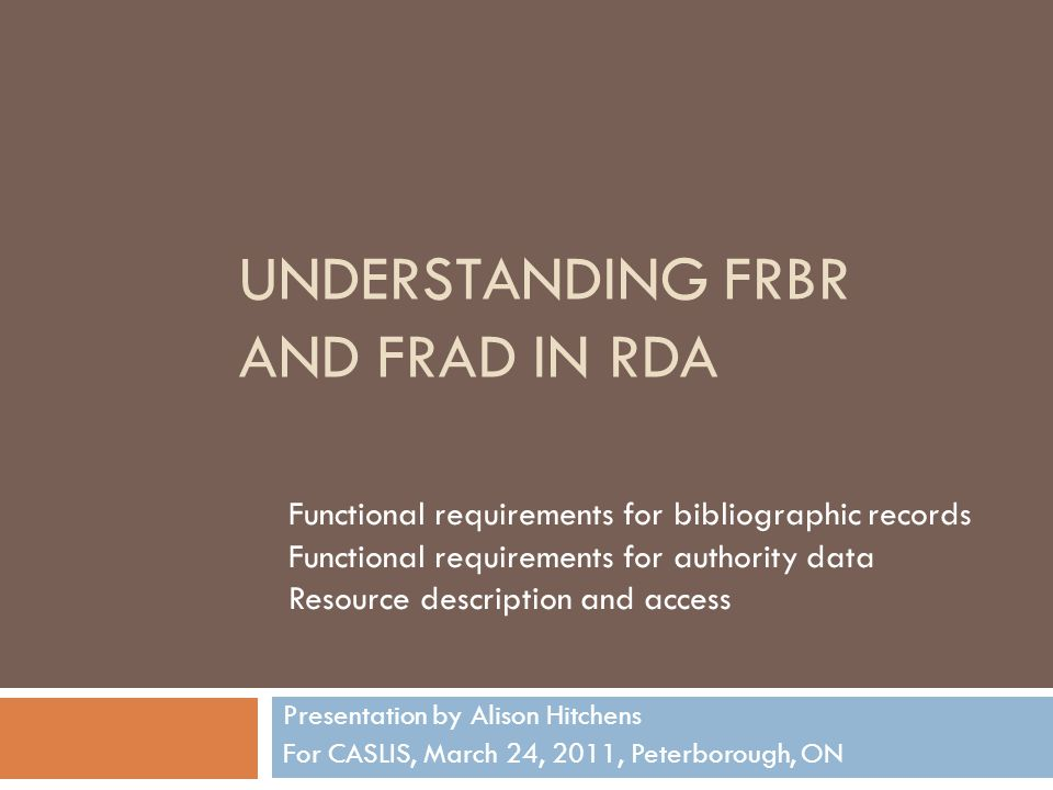 UNDERSTANDING FRBR AND FRAD IN RDA Presentation by Alison Hitchens For CASLIS, March 24, 2011, Peterborough, ON Functional requirements for bibliographic records Functional requirements for authority data Resource description and access