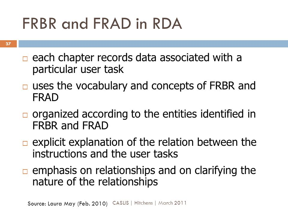 FRBR and FRAD in RDA  each chapter records data associated with a particular user task  uses the vocabulary and concepts of FRBR and FRAD  organized according to the entities identified in FRBR and FRAD  explicit explanation of the relation between the instructions and the user tasks  emphasis on relationships and on clarifying the nature of the relationships Source: Laura May (Feb.