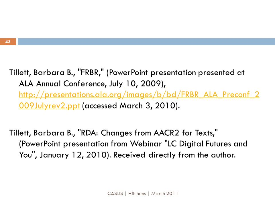 Tillett, Barbara B., FRBR, (PowerPoint presentation presented at ALA Annual Conference, July 10, 2009), http://presentations.ala.org/images/b/bd/FRBR_ALA_Preconf_2 009Julyrev2.ppt (accessed March 3, 2010).