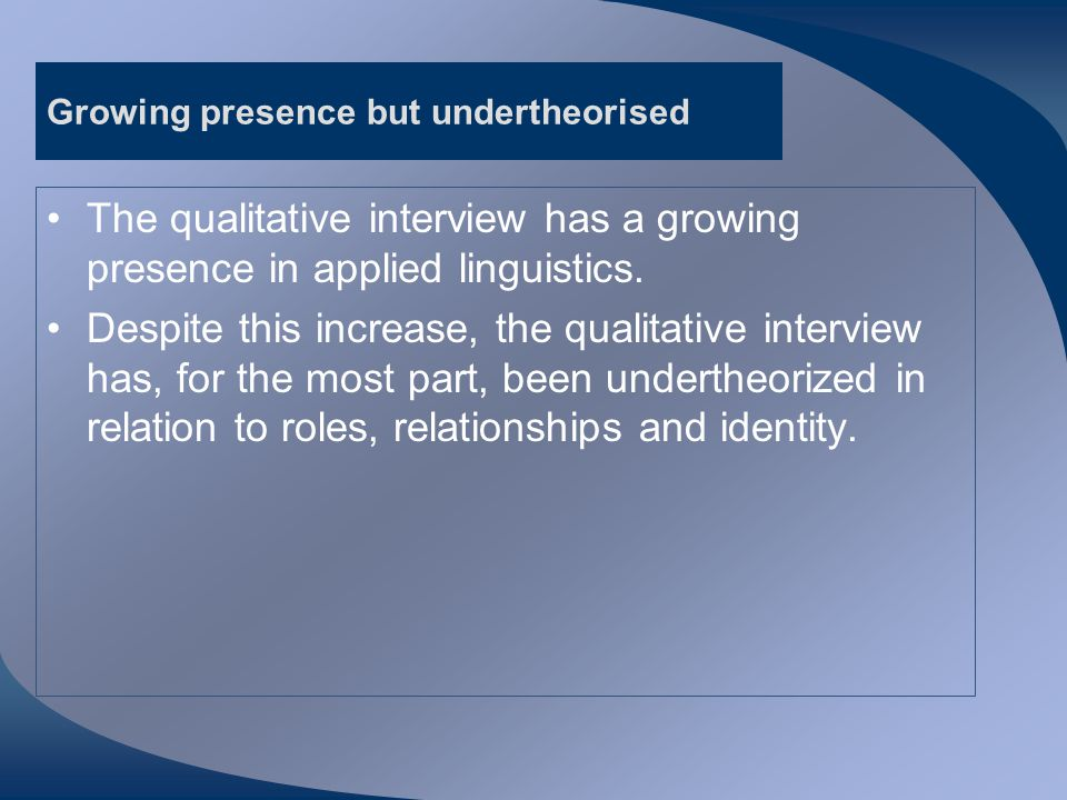 Aims of talk Share views from related disciplines concerning analysis and representation of roles and identity in qualitative interviews Outline four 'discourse dilemmas' (Mann 2011) Show how prior relationships are invoked and made relevant by both interviewer and interviewee during educational research interviews and how these prior relationships contribute to the 'generation' (Baker, 2004: 163) of data.