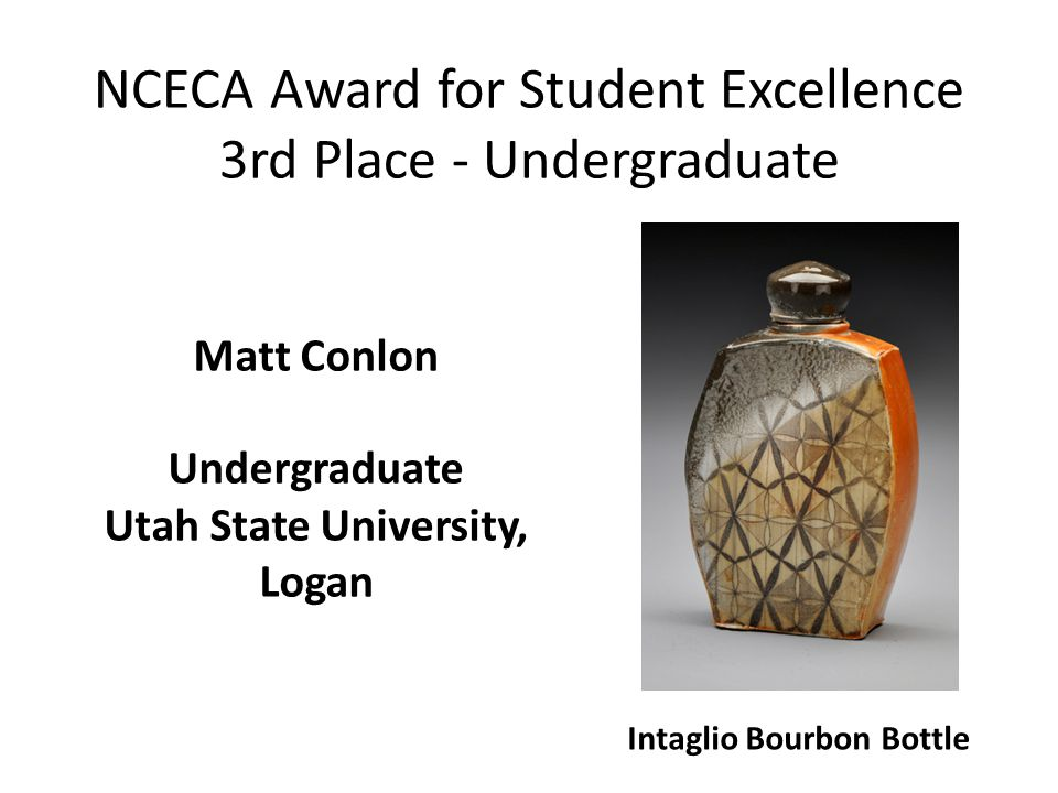 NCECA Award for Student Excellence 3rd Place - Undergraduate Intaglio Bourbon Bottle Matt Conlon Undergraduate Utah State University, Logan
