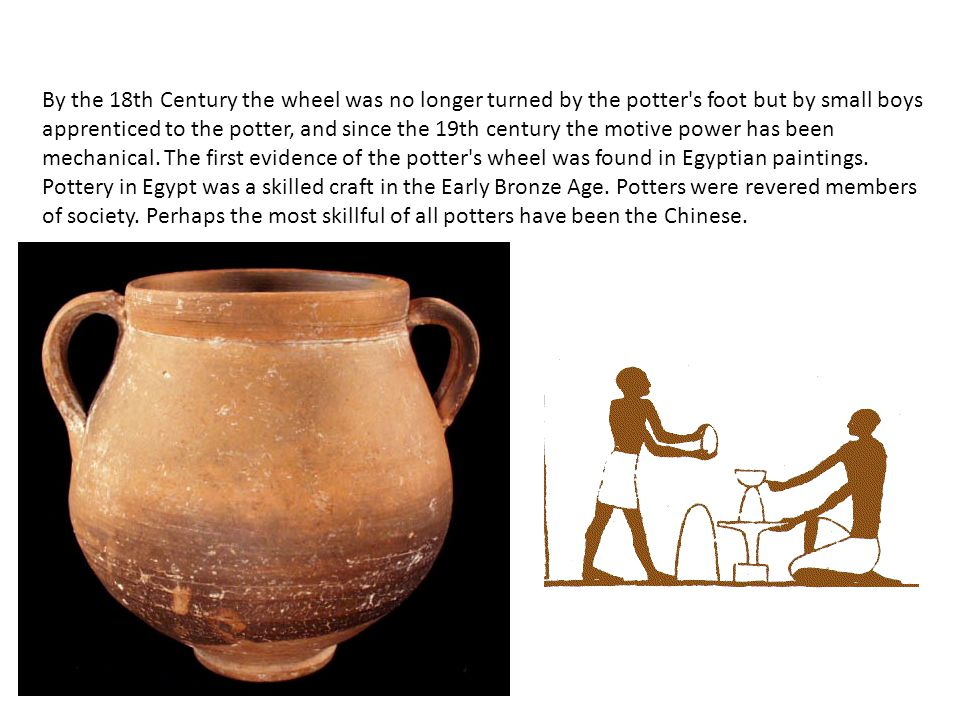 By the 18th Century the wheel was no longer turned by the potter s foot but by small boys apprenticed to the potter, and since the 19th century the motive power has been mechanical.