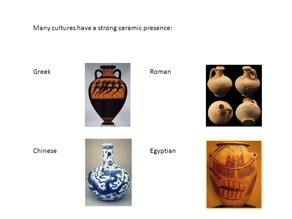 Many cultures have a strong ceramic presence: GreekRoman ChineseEgyptian