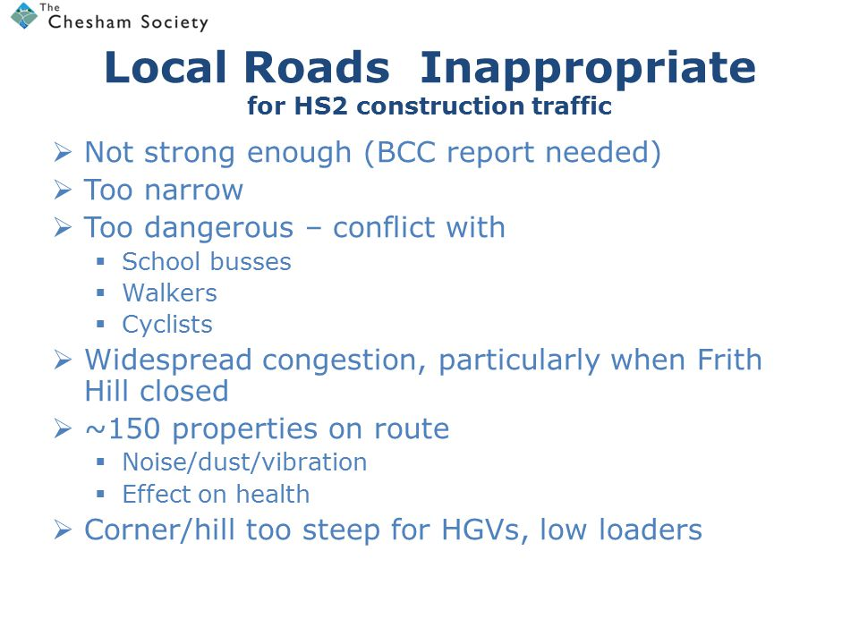 Local Roads Inappropriate for HS2 construction traffic  Not strong enough (BCC report needed)  Too narrow  Too dangerous – conflict with  School busses  Walkers  Cyclists  Widespread congestion, particularly when Frith Hill closed  ~150 properties on route  Noise/dust/vibration  Effect on health  Corner/hill too steep for HGVs, low loaders