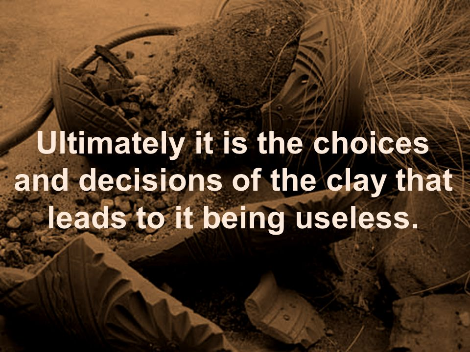 Ultimately it is the choices and decisions of the clay that leads to it being useless.