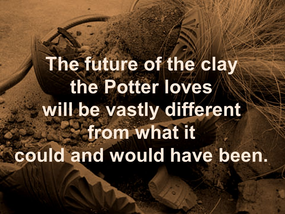 The future of the clay the Potter loves will be vastly different from what it could and would have been.