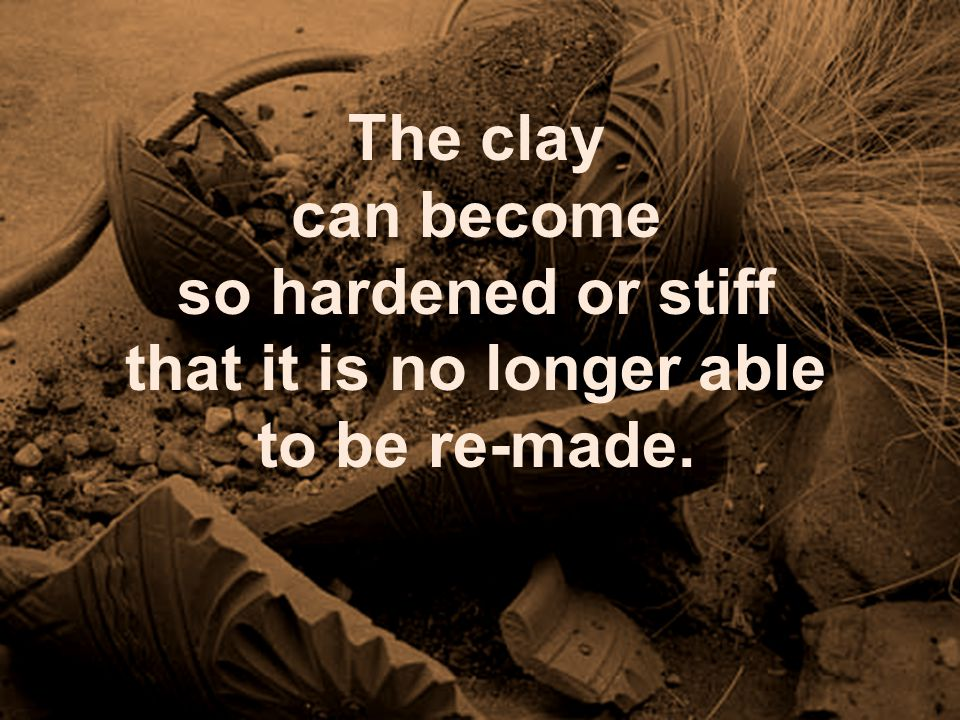 The Potter has the right to reject clay which is unwilling to be made new.