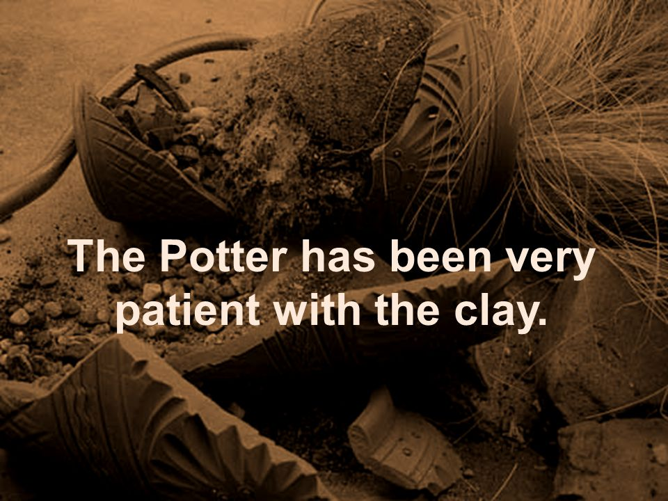 The Potter has been very patient with the clay.