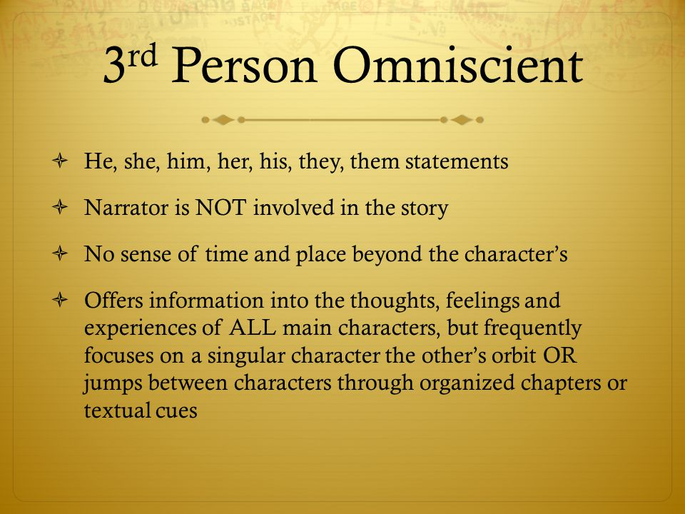 3 rd Person Omniscient  He, she, him, her, his, they, them statements  Narrator is NOT involved in the story  No sense of time and place beyond the character's  Offers information into the thoughts, feelings and experiences of ALL main characters, but frequently focuses on a singular character the other's orbit OR jumps between characters through organized chapters or textual cues