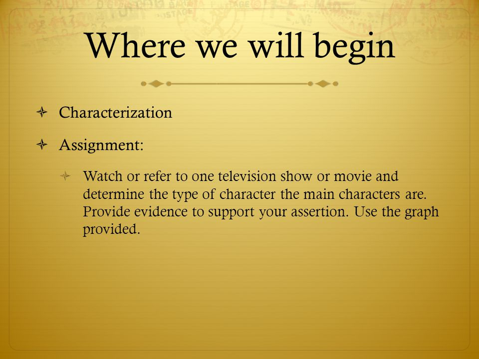Where we will begin  Characterization  Assignment:  Watch or refer to one television show or movie and determine the type of character the main cha