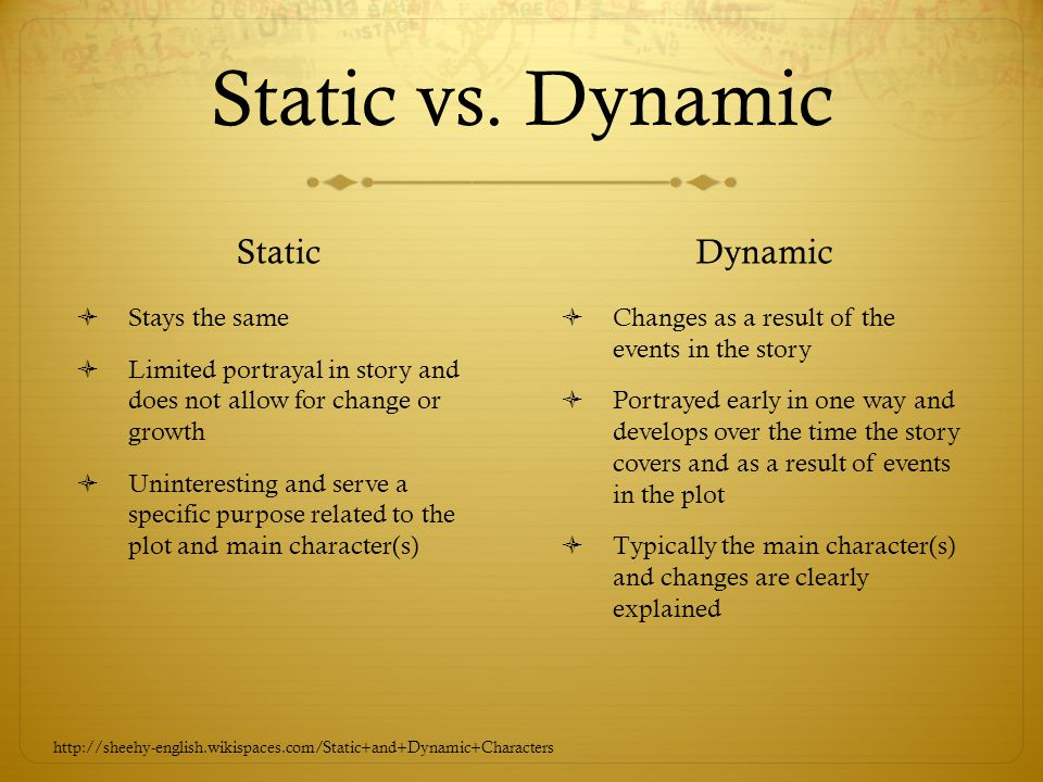 Static vs. Dynamic Static  Stays the same  Limited portrayal in story and does not allow for change or growth  Uninteresting and serve a specific p