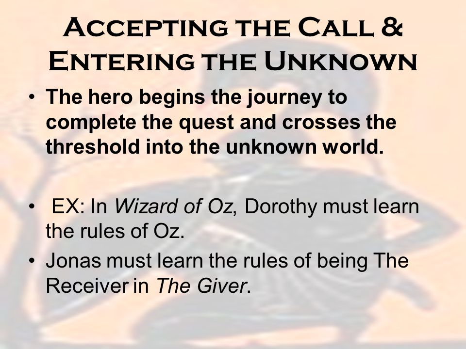 Accepting the Call & Entering the Unknown The hero begins the journey to complete the quest and crosses the threshold into the unknown world.