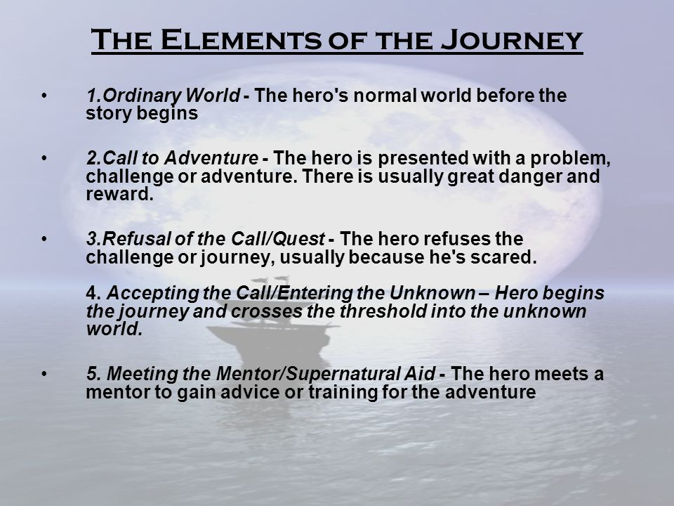 The Elements of the Journey 1.Ordinary World - The hero s normal world before the story begins 2.Call to Adventure - The hero is presented with a problem, challenge or adventure.